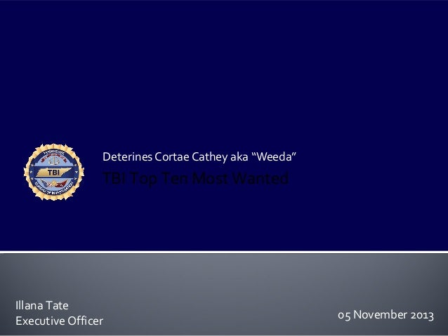 "Deterines Cortae Cathey aka ""Weeda""  TBI Top Ten Most Wanted  Illana Tate Executive Officer  05 November 2013"