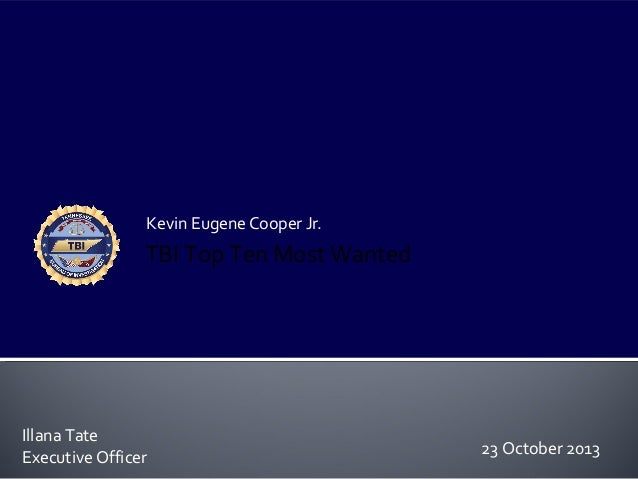 Kevin Eugene Cooper Jr.  TBI Top Ten Most Wanted  Illana Tate Executive Officer  23 October 2013