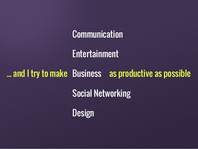... and I try to make as productive as possible Communication Entertainment Business Social Networking Design