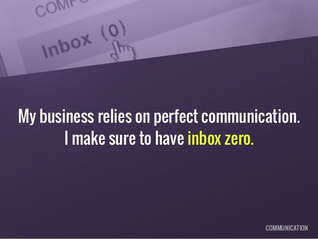 My business relies on perfect communication. I make sure to have inbox zero. COMMUNICATION