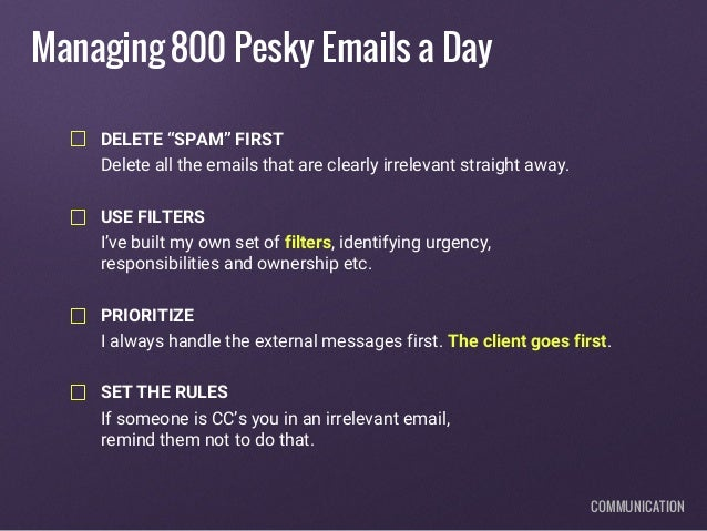"Managing 800 Pesky Emails a Day DELETE ""SPAM"" FIRST Delete all the emails that are clearly irrelevant straight away. USE F..."