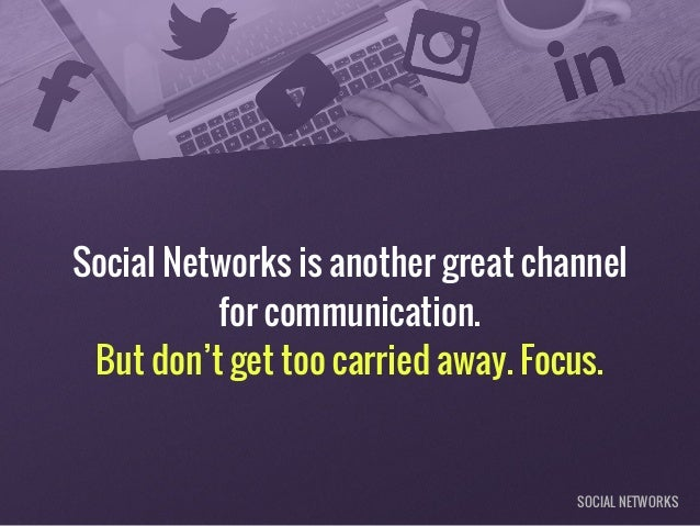 Social Networks is another great channel for communication. But don't get too carried away. Focus. SOCIAL NETWORKS