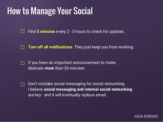 How to Manage Your Social Find 5 minutes every 2 - 3 hours to check for updates. Turn off all notifications. They just kee...