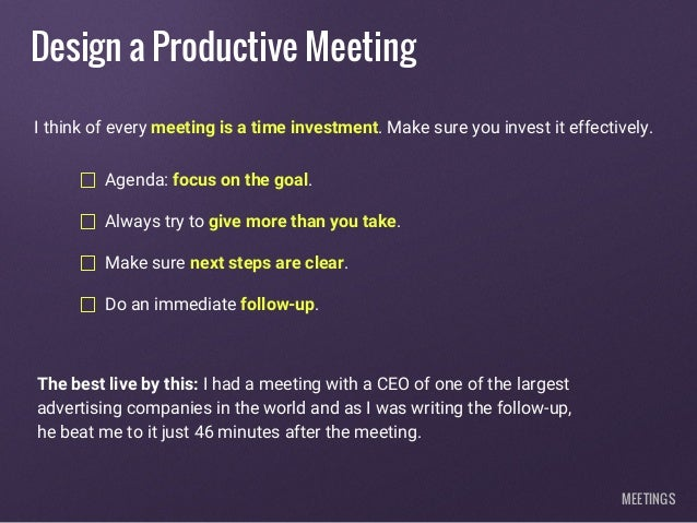 Design a Productive Meeting Agenda: focus on the goal. Always try to give more than you take. Make sure next steps are cle...