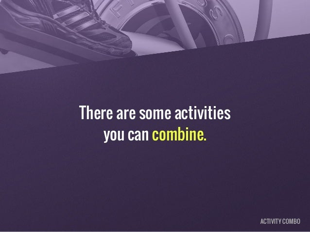 There are some activities you can combine. ACTIVITY COMBO