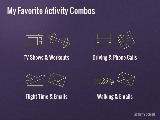 My Favorite Activity Combos TV Shows & Workouts Driving & Phone Calls Flight Time & Emails Walking & Emails ACTIVITY COMBO