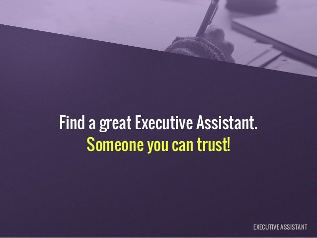 Find a great Executive Assistant. Someone you can trust! EXECUTIVE ASSISTANT