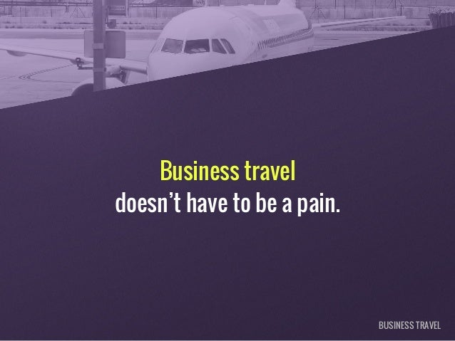Business travel doesn't have to be a pain. BUSINESS TRAVEL