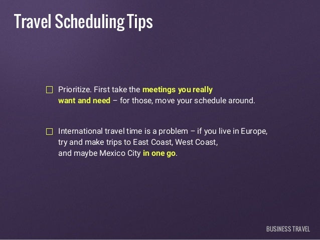 Travel Scheduling Tips Prioritize. First take the meetings you really want and need – for those, move your schedule around...