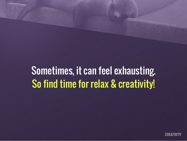Sometimes, it can feel exhausting. So find time for relax & creativity! CREATIVITY