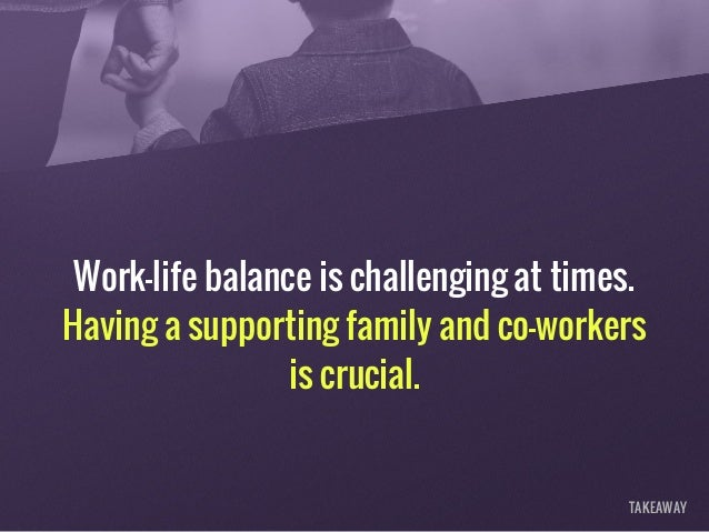 Work-life balance is challenging at times. Having a supporting family and co-workers is crucial. TAKEAWAY