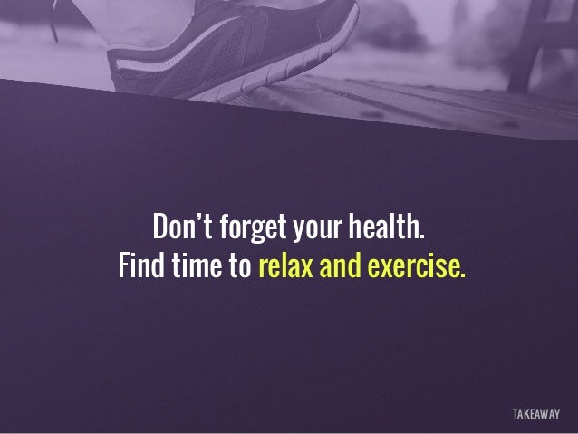 Don't forget your health. Find time to relax and exercise. TAKEAWAY