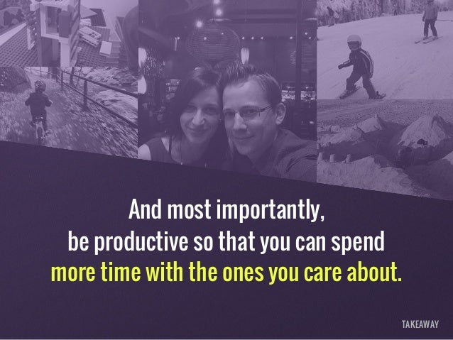 And most importantly, be productive so that you can spend more time with the ones you care about. TAKEAWAY