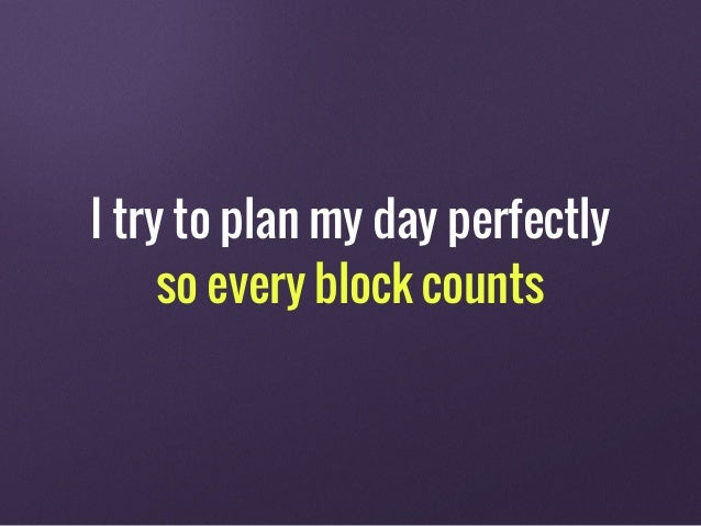 I try to plan my day perfectly so every block counts