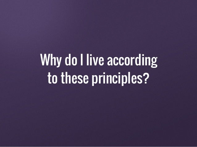 Why do I live according to these principles?