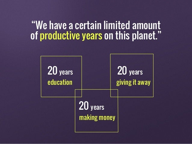 """""""We have a certain limited amount of productive years on this planet."""" 20 years 20 years 20 years education making money g..."""