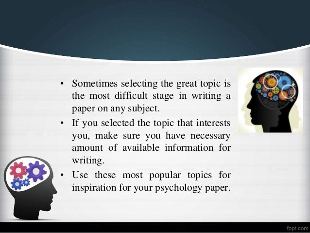 psychology research paper topic ideas Our faculty conducts scientific research on topics that span across all areas of psychology some themes of research concentration are listed below click the topics to see the list of department faculty associated with each theme.