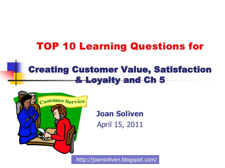 TOP 10 Learning Questions forCreating Customer Value, Satisfaction         & Loyalty and Ch 5                Joan Soliven ...