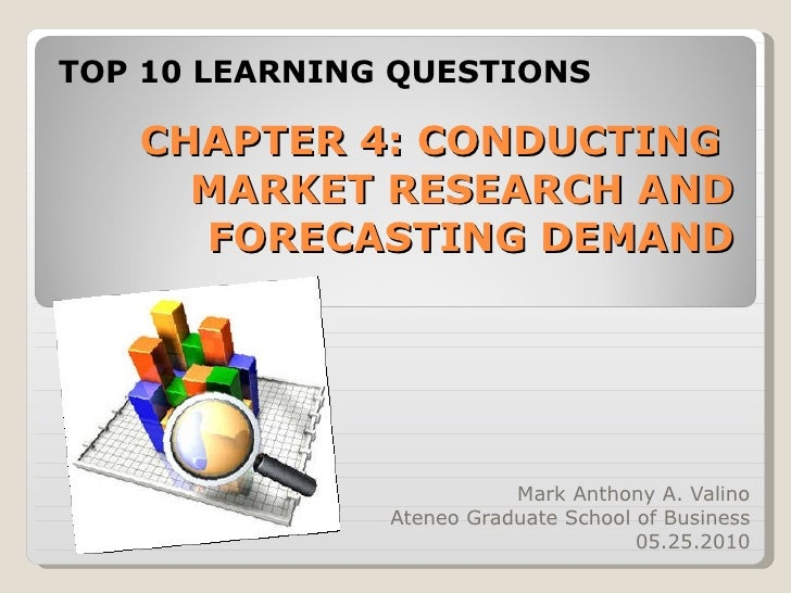 CHAPTER 4: CONDUCTING  MARKET RESEARCH AND FORECASTING DEMAND Mark Anthony A. Valino Ateneo Graduate School of Business 05...