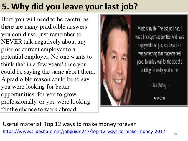 5. Why did you leave your last job? Here you will need to be careful as there are many pradioible answers you could use, j...