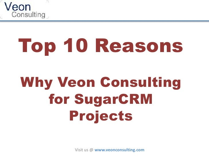 Top 10 ReasonsWhy Veon Consulting   for SugarCRM      Projects      Visit us @ www.veonconsulting.com