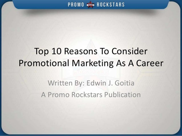 Top 10 Reasons To Consider Promotional Marketing As A Career Written By: Edwin J. Goitia A Promo Rockstars Publication