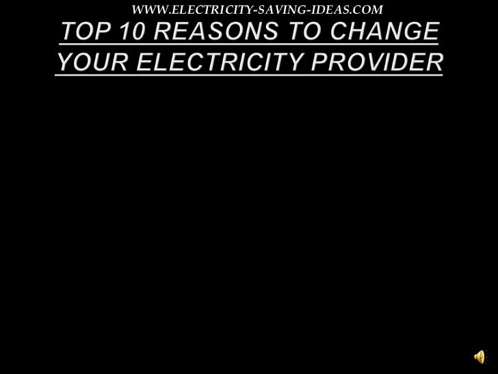 TOP 10 REASONS TO CHANGE YOUR ELECTRICITY PROVIDER<br />WWW.ELECTRICITY-SAVING-IDEAS.COM<br />