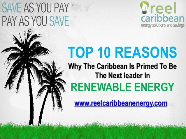 TOP 10 REASONS Why The Caribbean Is Primed To Be The Next leader In RENEWABLE ENERGY www.reelcaribbeanenergy.com