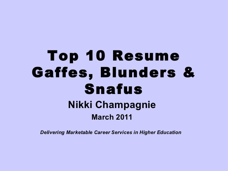 Top 10 Resume Gaffes, Blunders & Snafus Nikki Champagnie March 2011 Delivering Marketable Career Services in Higher Educat...