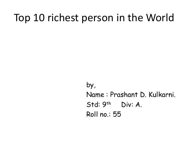Top 10 richest person in the World  by, Name : Prashant D. Kulkarni. Std: 9th Div: A. Roll no.: 55