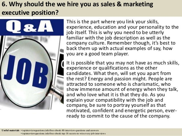 6. Why should the we hire you as sales & marketing executive position? This is the part where you link your skills, experi...