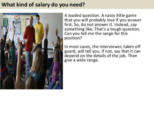 What kind of salary do you need? A loaded question. A nasty little game that you will probably lose if you answer first. S...