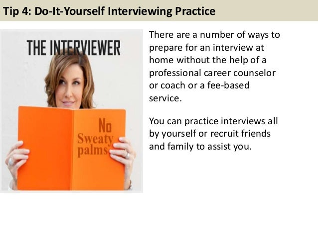 Tip 4: Do-It-Yourself Interviewing Practice There are a number of ways to prepare for an interview at home without the hel...