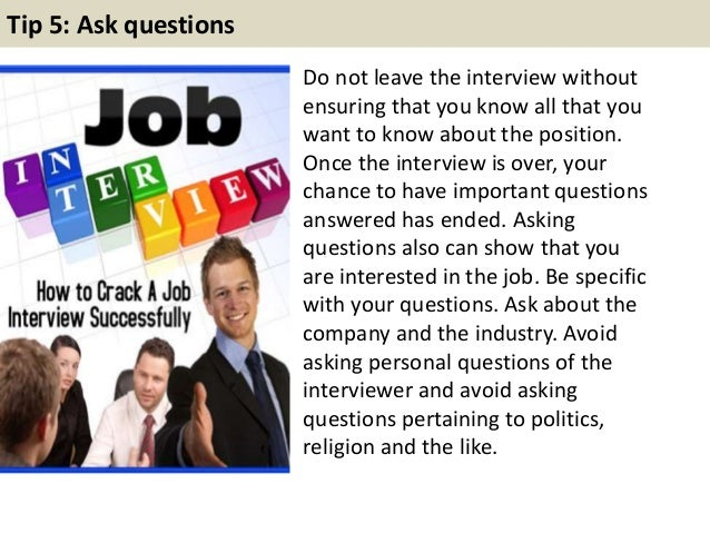 Tip 5: Ask questions Do not leave the interview without ensuring that you know all that you want to know about the positio...