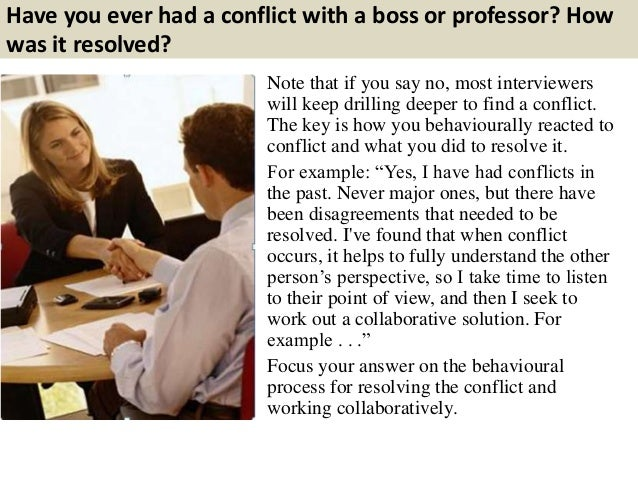 Have you ever had a conflict with a boss or professor? How was it resolved? Note that if you say no, most interviewers wil...