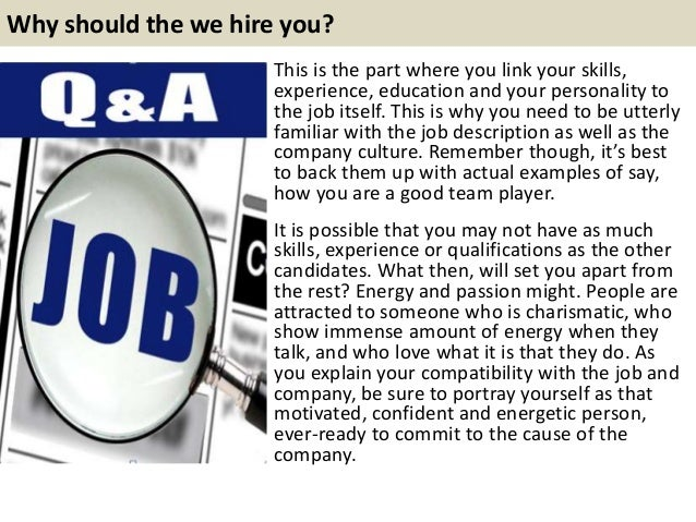 Why should the we hire you? This is the part where you link your skills, experience, education and your personality to the...