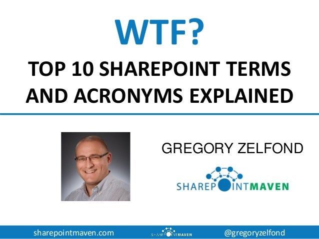 sharepointmaven.com @gregoryzelfond WTF? TOP 10 SHAREPOINT TERMS AND ACRONYMS EXPLAINED GREGORY ZELFOND