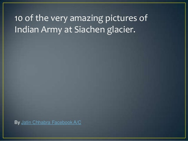 10 of the very amazing pictures ofIndian Army at Siachen glacier.By Jatin Chhabra Facebook A/C