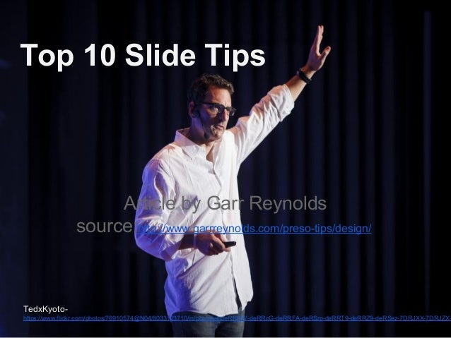 Top 10 Slide Tips Article by Garr Reynolds source:http://www.garrreynolds.com/preso-tips/design/ TedxKyoto- https://www.fl...