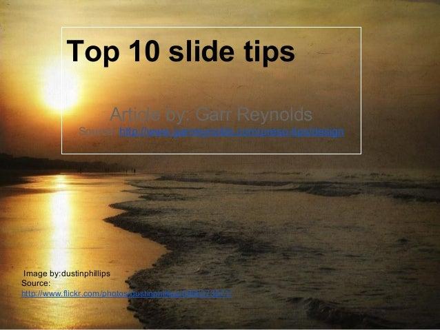 Top 10 slide tips Article by: Garr Reynolds Source: http://www.garrreynolds.com/preso-tips/design Image by:dustinphillips ...
