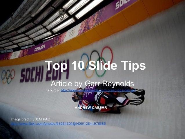 Top 10 Slide Tips Article by Garr Reynolds source: http://www.garrreynolds.com/preso-tips/design/ ANDREW CAESAR Image cred...