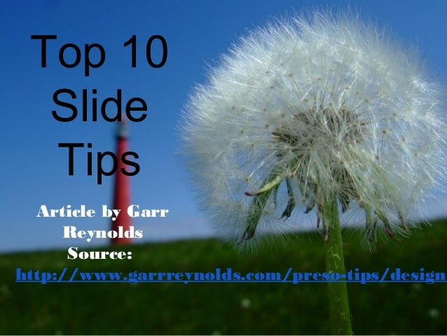 Top 10 Slide Tips Article by Garr Reynolds Source: http://www.garrreynolds.com/preso-tips/design/