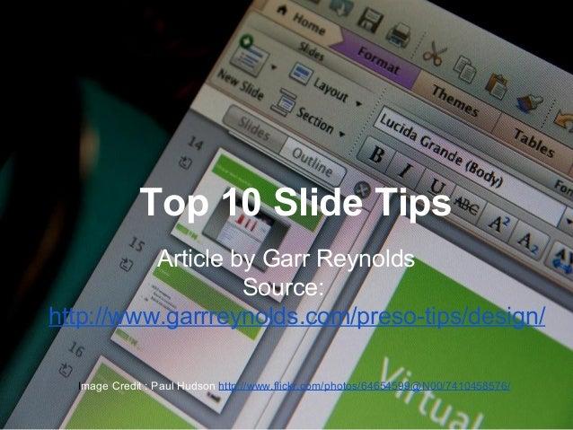 Top 10 Slide Tips Article by Garr Reynolds Source: http://www.garrreynolds.com/preso-tips/design/ Image Credit : Paul Huds...