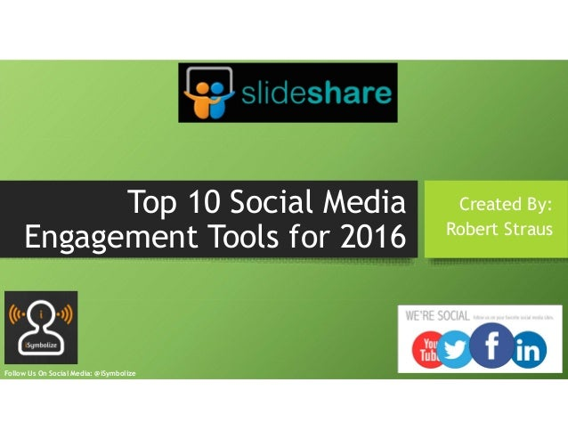 Top 10 Social Media Engagement Tools for 2016 Created By: Robert Straus Follow Us On Social Media: @iSymbolize