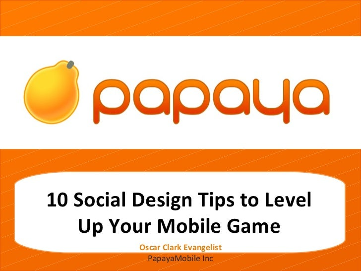 grgetherh10 Social Design Tips to Level   Up Your Mobile Game          Oscar Clark Evangelist            PapayaMobile Inc