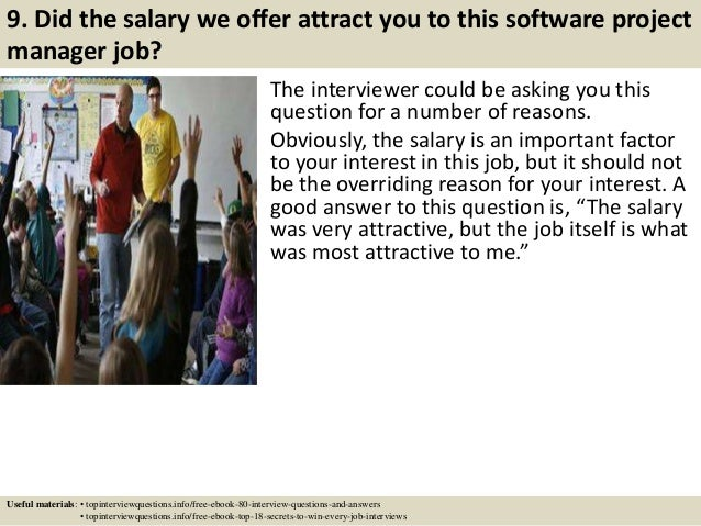 9. Did the salary we offer attract you to this software project manager job? The interviewer could be asking you this ques...