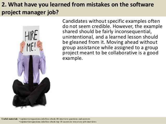 2. What have you learned from mistakes on the software project manager job? Candidates without specific examples often do ...