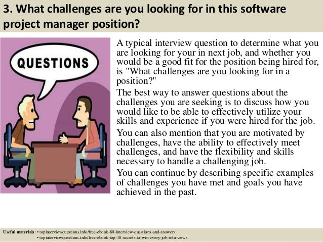 3. What challenges are you looking for in this software project manager position? A typical interview question to determin...