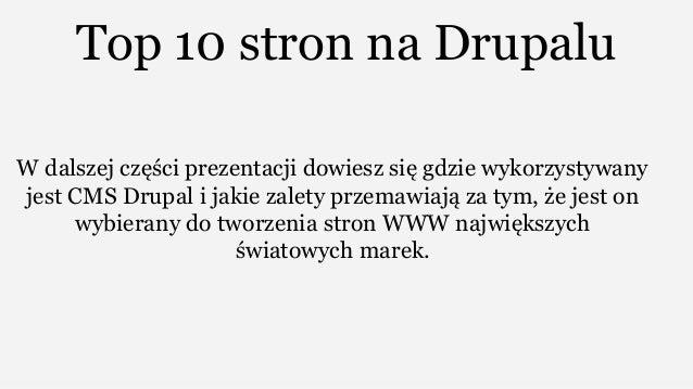 Top 10 stron na Drupalu W dalszej części prezentacji dowiesz się gdzie wykorzystywany jest CMS Drupal i jakie zalety przem...