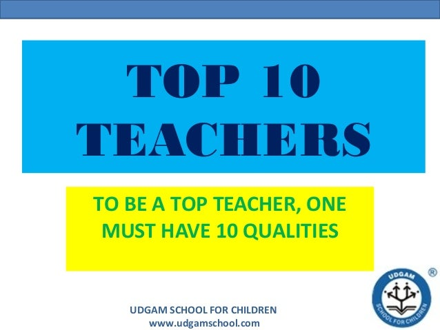 UDGAM SCHOOL FOR CHILDREN www.udgamschool.com TOP 10 TEACHERS TO BE A TOP TEACHER, ONE MUST HAVE 10 QUALITIES